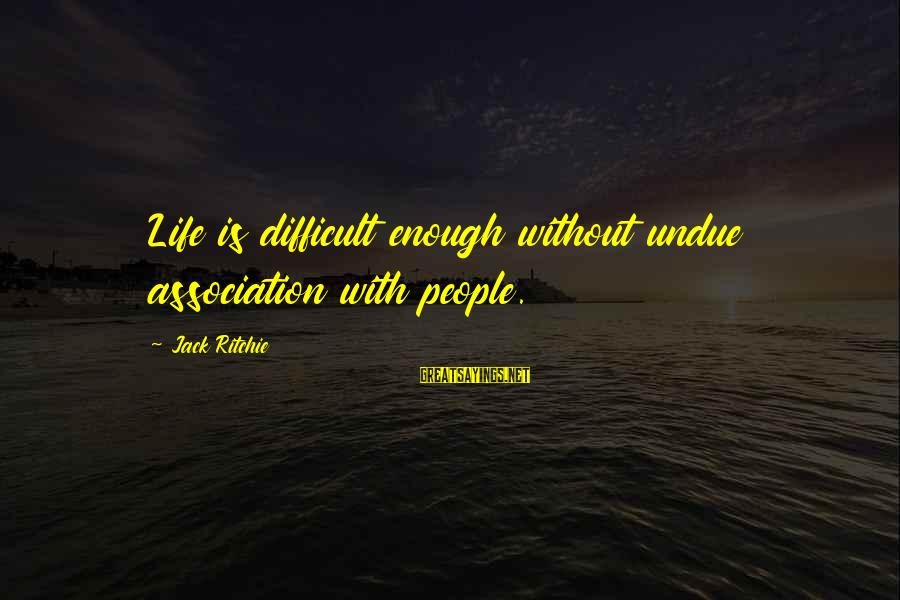 Facebook Stunting Sayings By Jack Ritchie: Life is difficult enough without undue association with people.