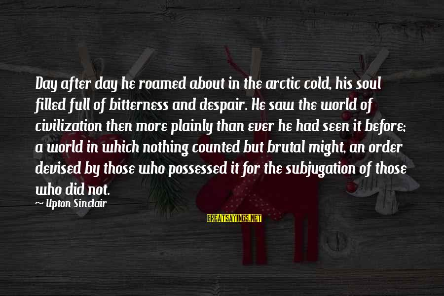 Facebook Stunting Sayings By Upton Sinclair: Day after day he roamed about in the arctic cold, his soul filled full of
