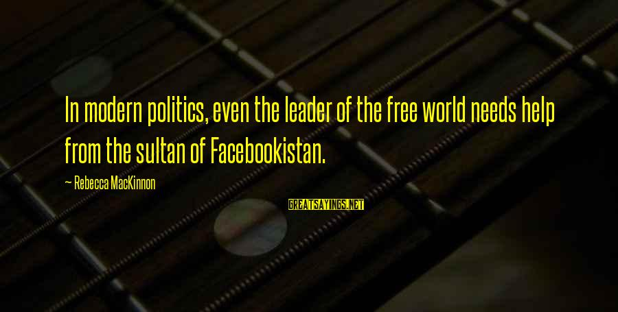 Facebookistan Sayings By Rebecca MacKinnon: In modern politics, even the leader of the free world needs help from the sultan