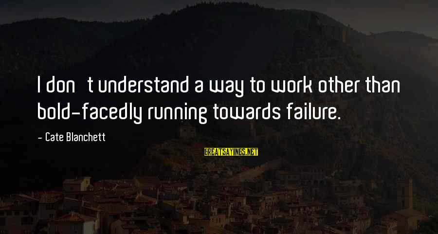 Facedly Sayings By Cate Blanchett: I don't understand a way to work other than bold-facedly running towards failure.