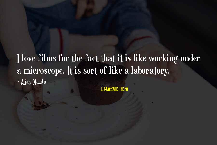 Fact Sayings By Ajay Naidu: I love films for the fact that it is like working under a microscope. It