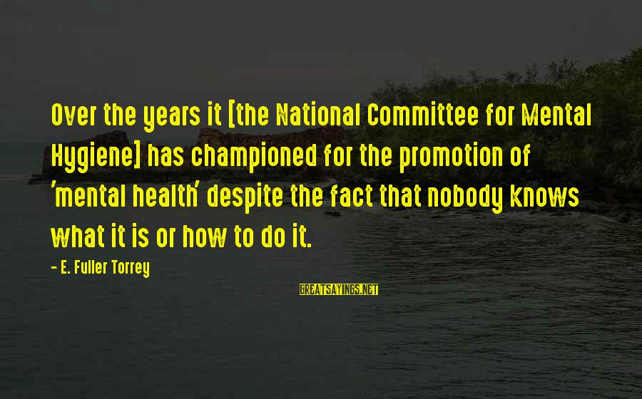 Fact Sayings By E. Fuller Torrey: Over the years it [the National Committee for Mental Hygiene] has championed for the promotion