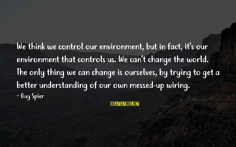 Fact Sayings By Guy Spier: We think we control our environment, but in fact, it's our environment that controls us.