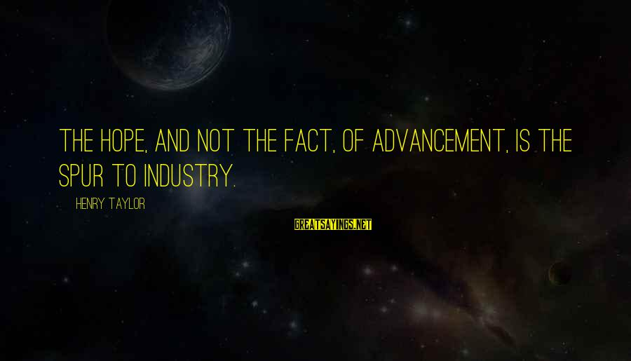 Fact Sayings By Henry Taylor: The hope, and not the fact, of advancement, is the spur to industry.
