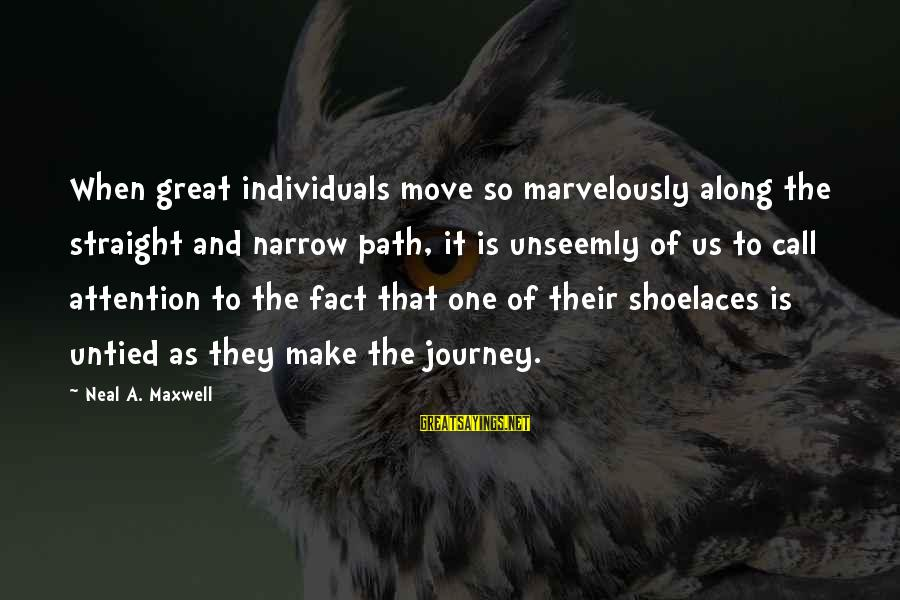 Fact Sayings By Neal A. Maxwell: When great individuals move so marvelously along the straight and narrow path, it is unseemly