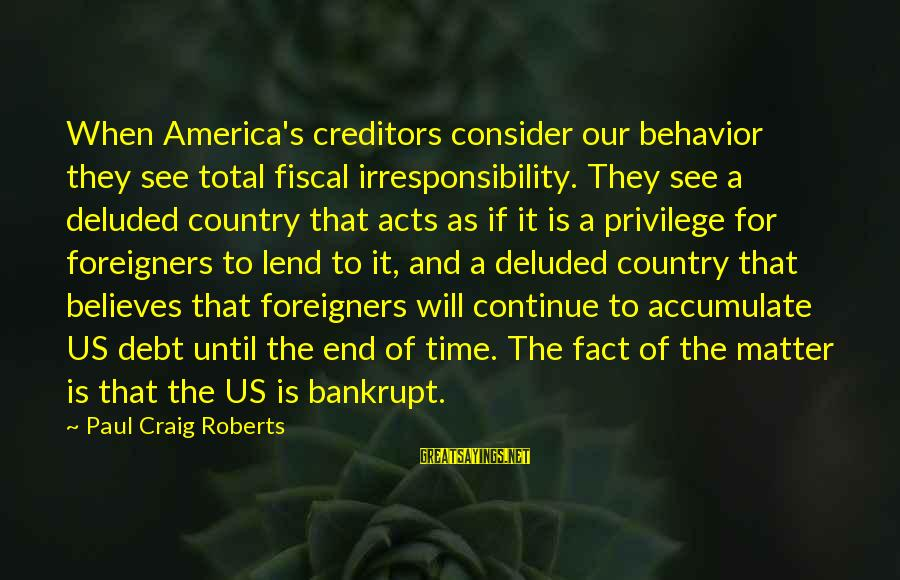 Fact Sayings By Paul Craig Roberts: When America's creditors consider our behavior they see total fiscal irresponsibility. They see a deluded