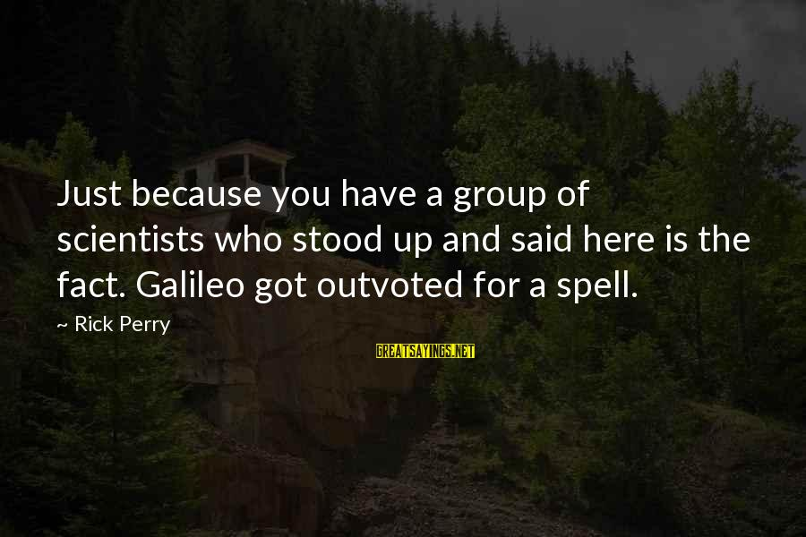 Fact Sayings By Rick Perry: Just because you have a group of scientists who stood up and said here is
