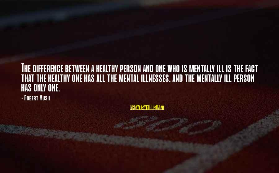 Fact Sayings By Robert Musil: The difference between a healthy person and one who is mentally ill is the fact