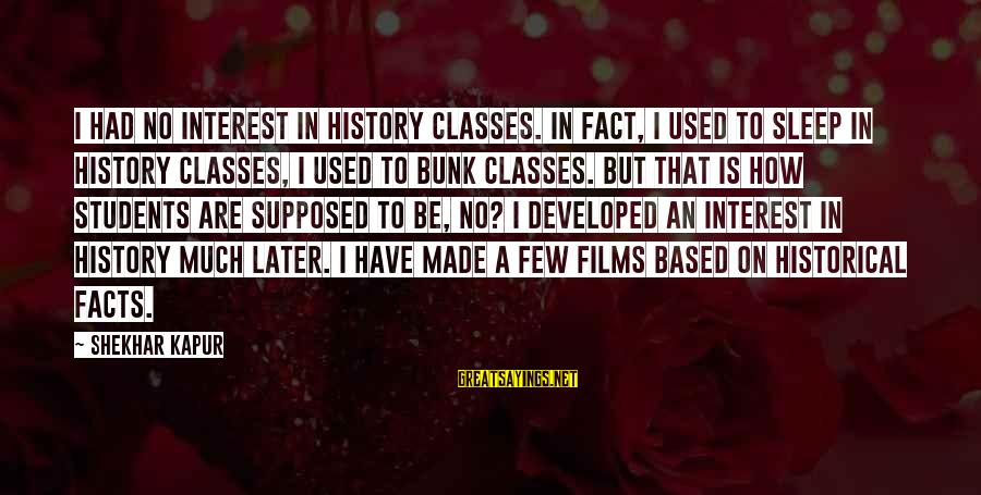 Fact Sayings By Shekhar Kapur: I had no interest in history classes. In fact, I used to sleep in history