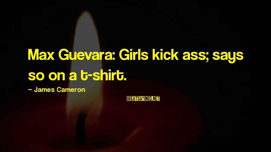 Faded Love Quotes Sayings By James Cameron: Max Guevara: Girls kick ass; says so on a t-shirt.