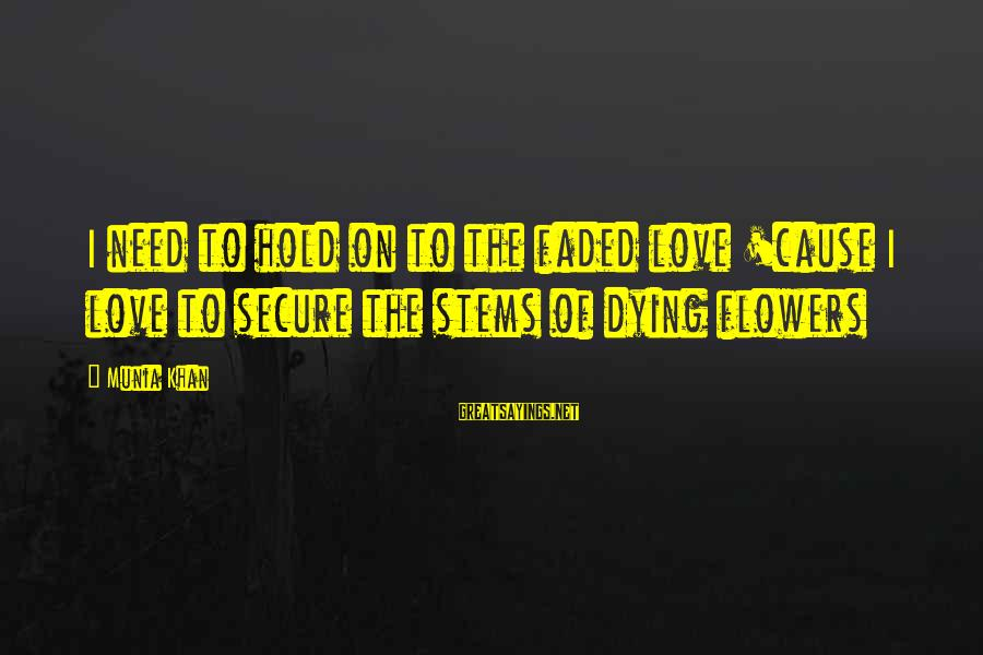 Faded Love Quotes Sayings By Munia Khan: I need to hold on to the faded love 'cause I love to secure the