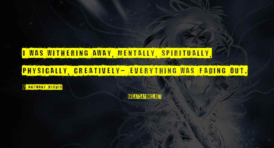 Fading Out Sayings By Anthony Kiedis: I was withering away, mentally, spiritually, physically, creatively- everything was fading out.