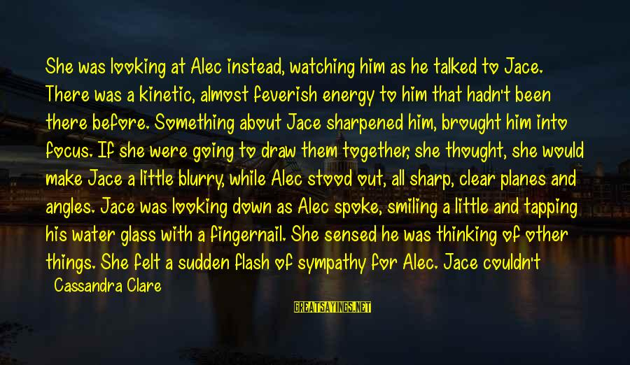Fading Out Sayings By Cassandra Clare: She was looking at Alec instead, watching him as he talked to Jace. There was