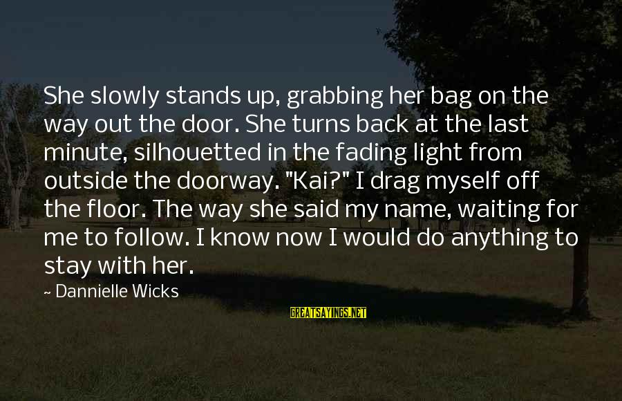 Fading Out Sayings By Dannielle Wicks: She slowly stands up, grabbing her bag on the way out the door. She turns
