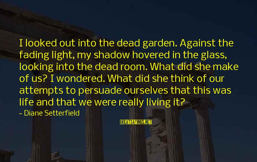Fading Out Sayings By Diane Setterfield: I looked out into the dead garden. Against the fading light, my shadow hovered in
