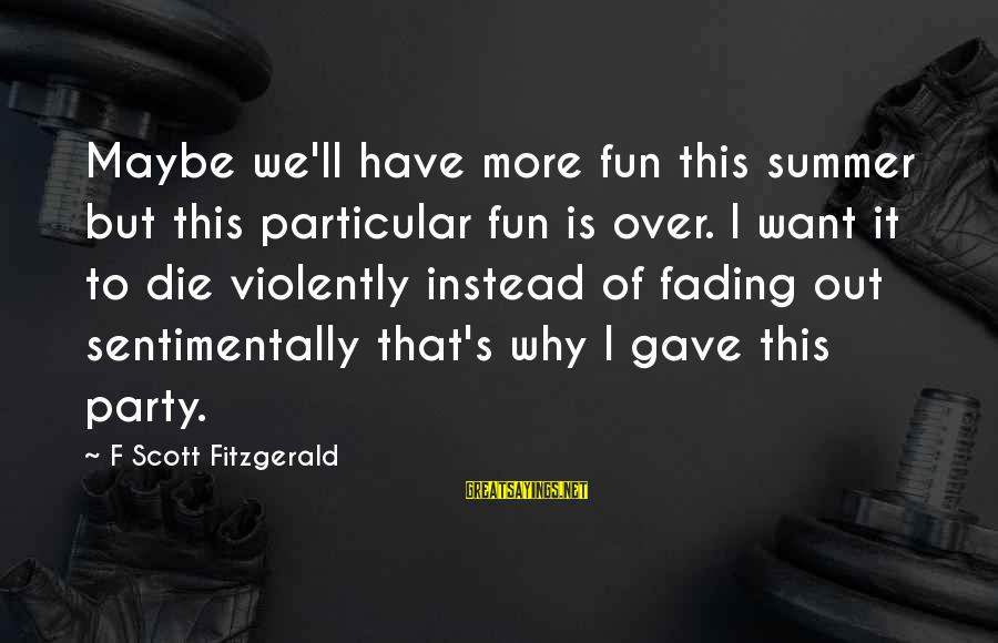 Fading Out Sayings By F Scott Fitzgerald: Maybe we'll have more fun this summer but this particular fun is over. I want