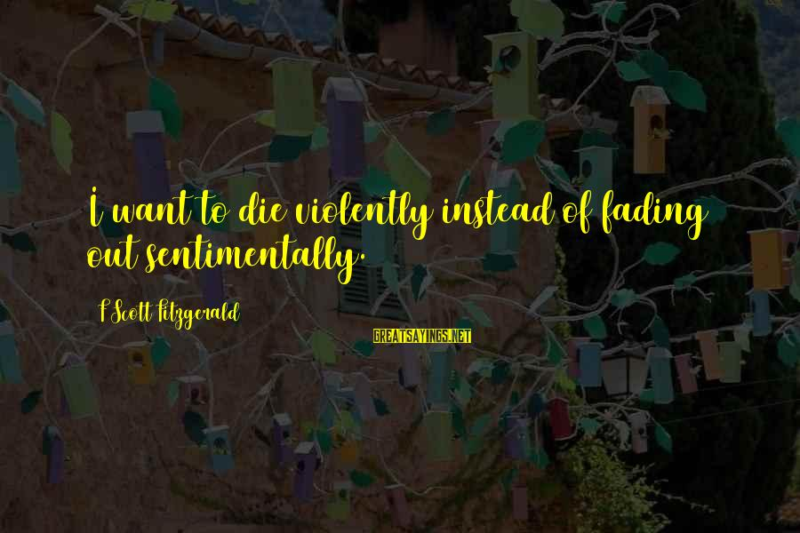 Fading Out Sayings By F Scott Fitzgerald: I want to die violently instead of fading out sentimentally.