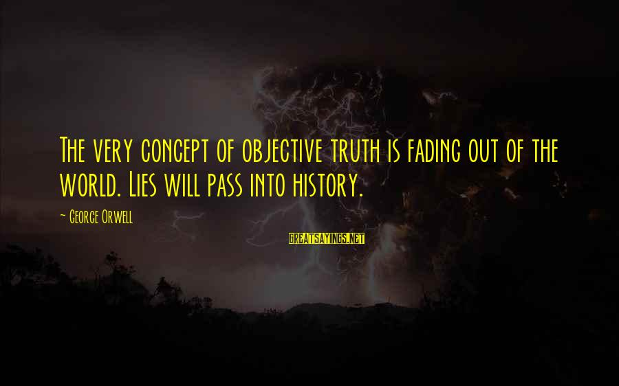 Fading Out Sayings By George Orwell: The very concept of objective truth is fading out of the world. Lies will pass