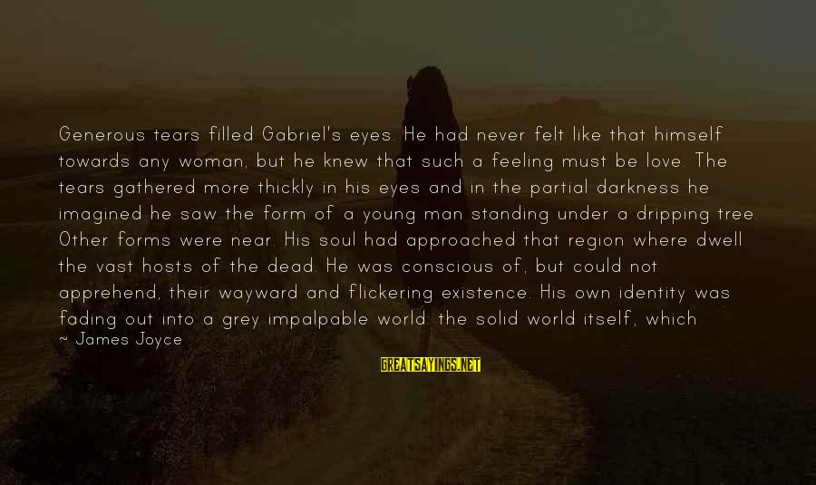 Fading Out Sayings By James Joyce: Generous tears filled Gabriel's eyes. He had never felt like that himself towards any woman,