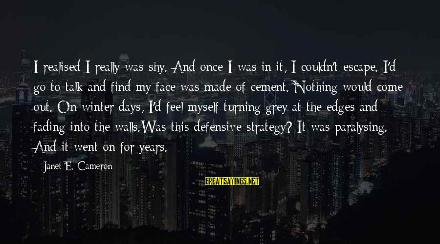 Fading Out Sayings By Janet E. Cameron: I realised I really was shy. And once I was in it, I couldn't escape.