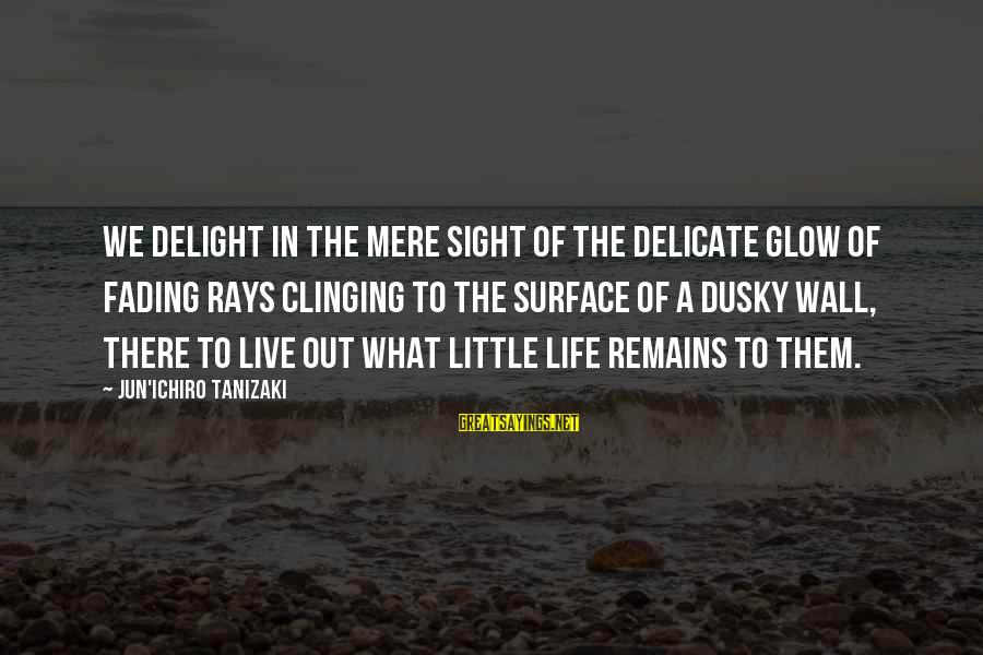 Fading Out Sayings By Jun'ichiro Tanizaki: We delight in the mere sight of the delicate glow of fading rays clinging to