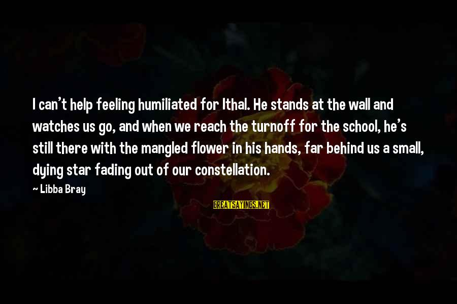 Fading Out Sayings By Libba Bray: I can't help feeling humiliated for Ithal. He stands at the wall and watches us
