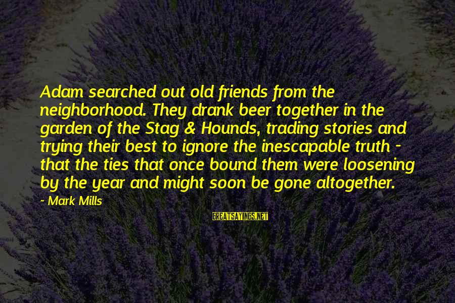 Fading Out Sayings By Mark Mills: Adam searched out old friends from the neighborhood. They drank beer together in the garden
