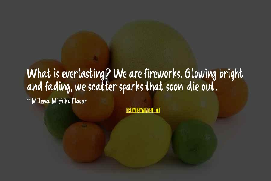 Fading Out Sayings By Milena Michiko Flasar: What is everlasting? We are fireworks. Glowing bright and fading, we scatter sparks that soon