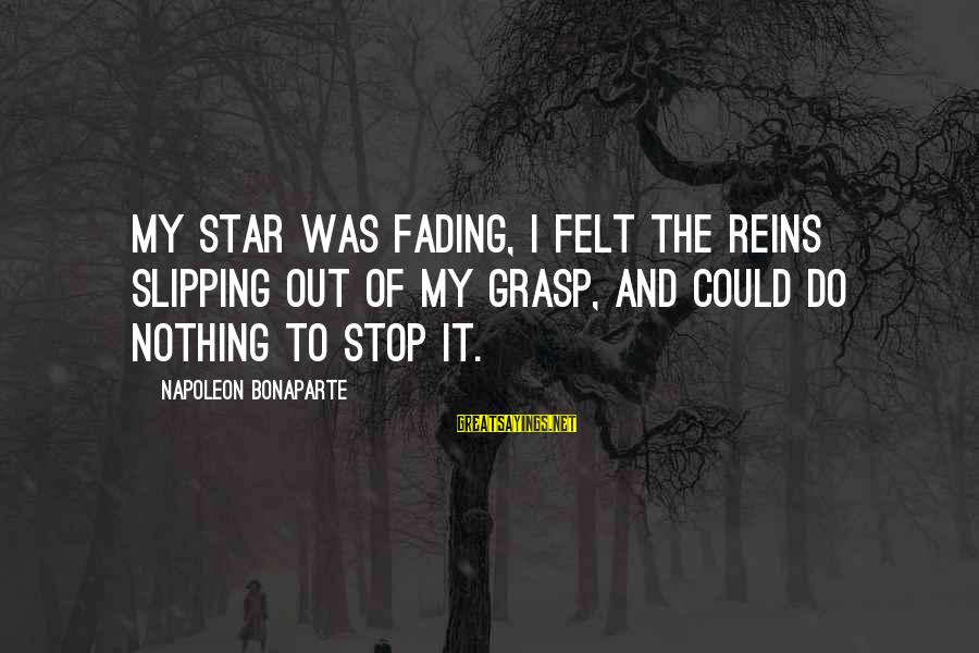 Fading Out Sayings By Napoleon Bonaparte: My star was fading, I felt the reins slipping out of my grasp, and could