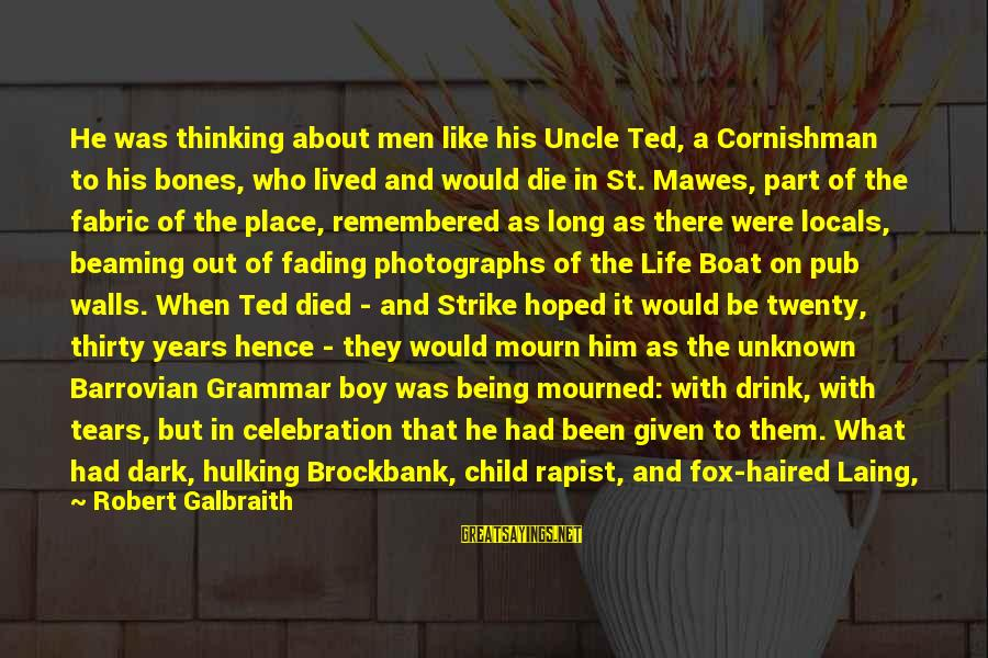 Fading Out Sayings By Robert Galbraith: He was thinking about men like his Uncle Ted, a Cornishman to his bones, who