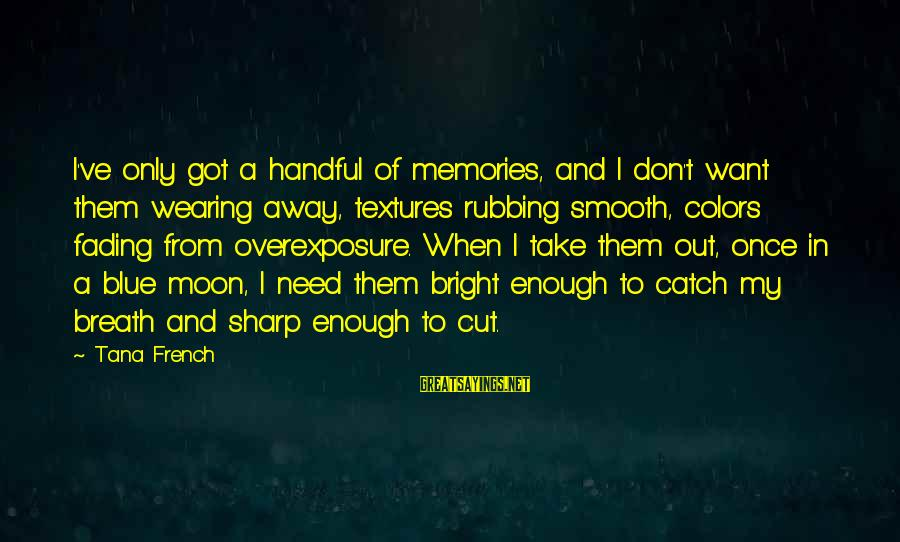 Fading Out Sayings By Tana French: I've only got a handful of memories, and I don't want them wearing away, textures