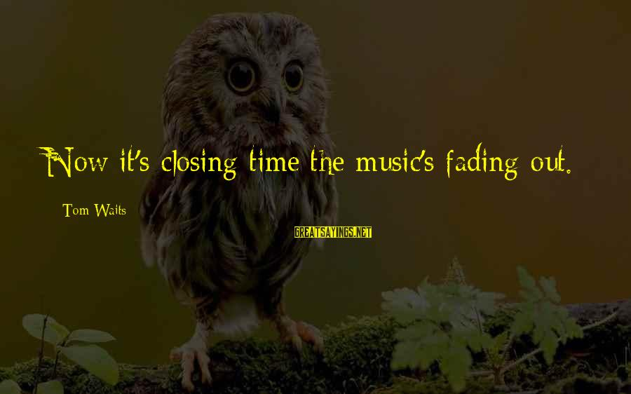 Fading Out Sayings By Tom Waits: Now it's closing time/the music's fading out.