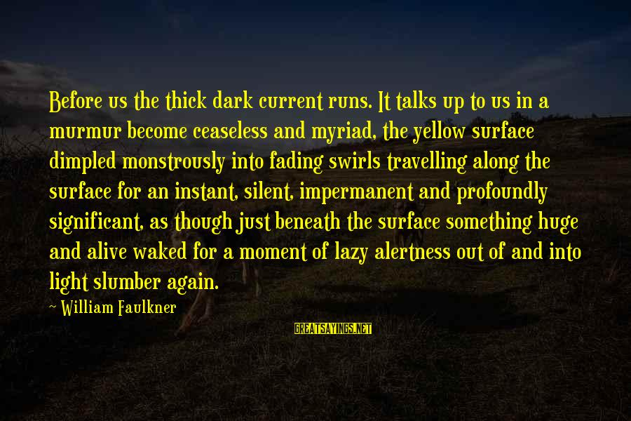 Fading Out Sayings By William Faulkner: Before us the thick dark current runs. It talks up to us in a murmur
