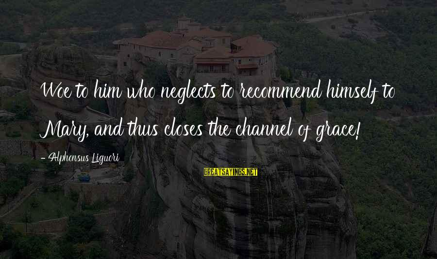 Fahdeh Sayings By Alphonsus Liguori: Woe to him who neglects to recommend himself to Mary, and thus closes the channel