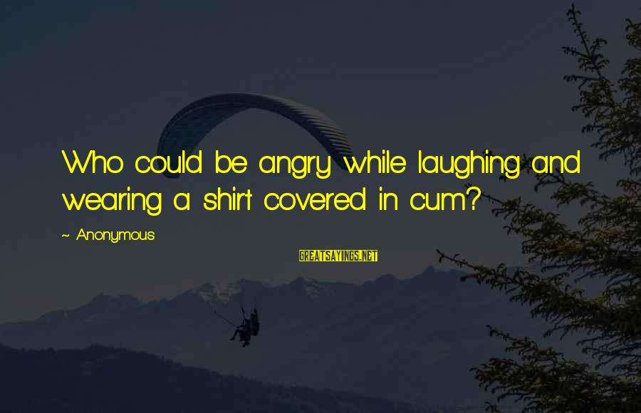 Fahdeh Sayings By Anonymous: Who could be angry while laughing and wearing a shirt covered in cum?