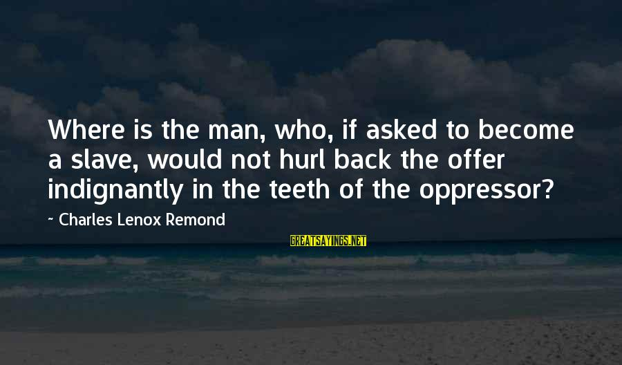 Fahdeh Sayings By Charles Lenox Remond: Where is the man, who, if asked to become a slave, would not hurl back