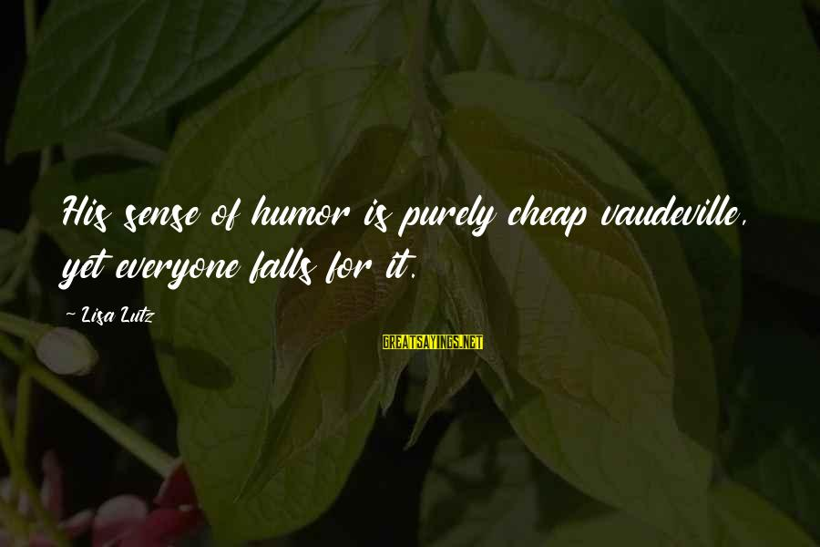 Fahdeh Sayings By Lisa Lutz: His sense of humor is purely cheap vaudeville, yet everyone falls for it.