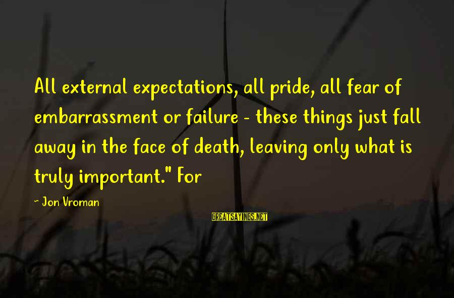 Failure Embarrassment Sayings By Jon Vroman: All external expectations, all pride, all fear of embarrassment or failure - these things just