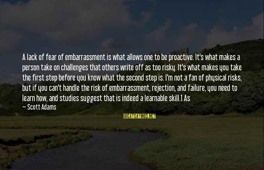 Failure Embarrassment Sayings By Scott Adams: A lack of fear of embarrassment is what allows one to be proactive. It's what