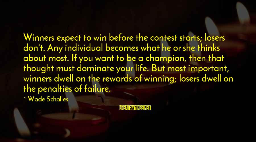 Failure In Contest Sayings By Wade Schalles: Winners expect to win before the contest starts; losers don't. Any individual becomes what he