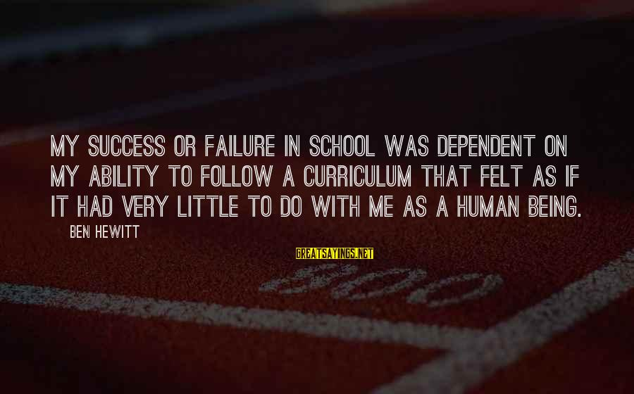 Failure In School Sayings By Ben Hewitt: My success or failure in school was dependent on my ability to follow a curriculum