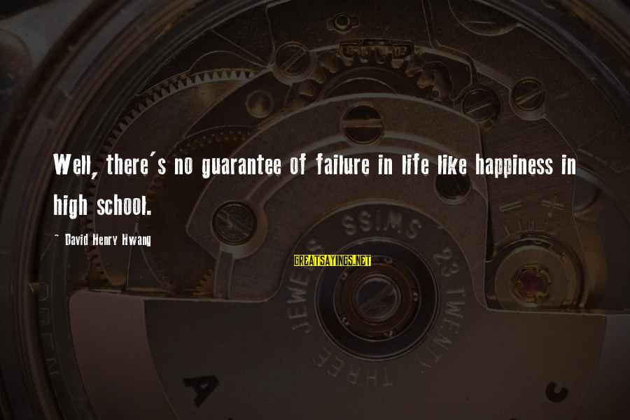 Failure In School Sayings By David Henry Hwang: Well, there's no guarantee of failure in life like happiness in high school.