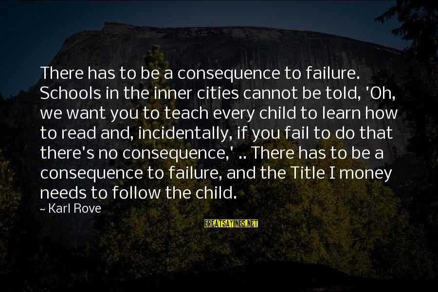 Failure In School Sayings By Karl Rove: There has to be a consequence to failure. Schools in the inner cities cannot be