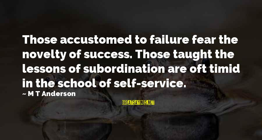 Failure In School Sayings By M T Anderson: Those accustomed to failure fear the novelty of success. Those taught the lessons of subordination