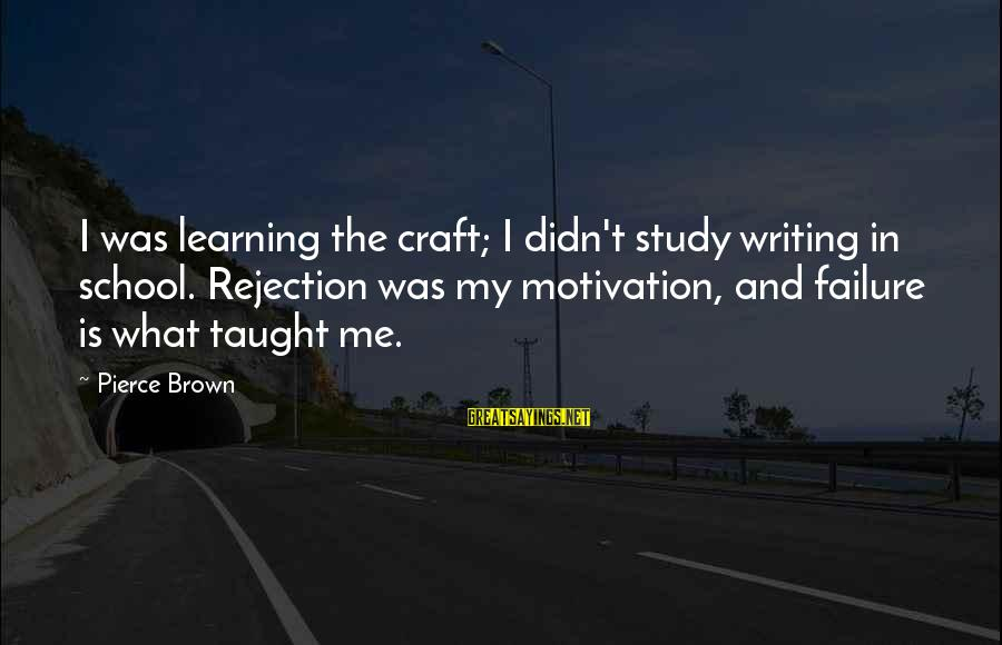 Failure In School Sayings By Pierce Brown: I was learning the craft; I didn't study writing in school. Rejection was my motivation,