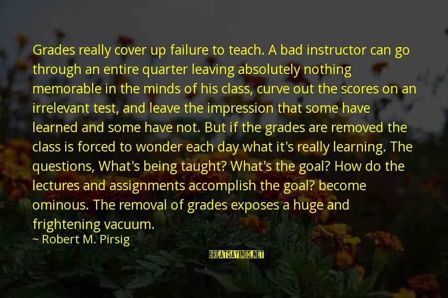 Failure In School Sayings By Robert M. Pirsig: Grades really cover up failure to teach. A bad instructor can go through an entire