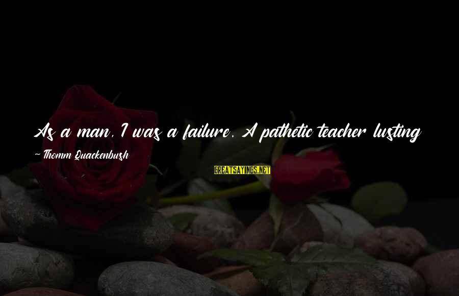 Failure In School Sayings By Thomm Quackenbush: As a man, I was a failure. A pathetic teacher lusting after Catholic school girls
