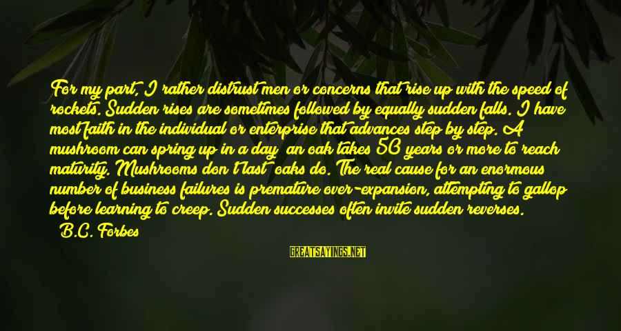 Failures Before Success Sayings By B.C. Forbes: For my part, I rather distrust men or concerns that rise up with the speed