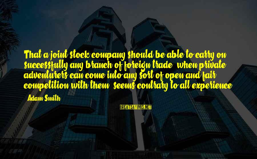 Fair Trade Sayings By Adam Smith: That a joint stock company should be able to carry on successfully any branch of