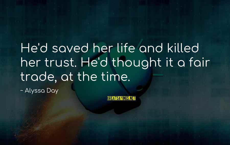 Fair Trade Sayings By Alyssa Day: He'd saved her life and killed her trust. He'd thought it a fair trade, at
